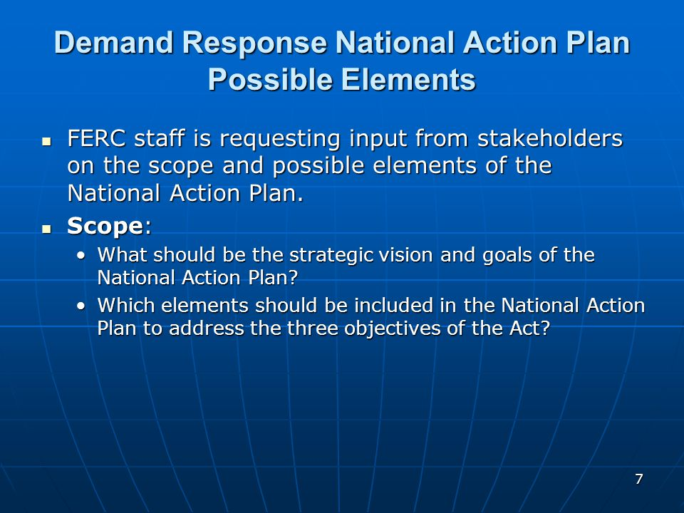 7 Demand Response National Action Plan Possible Elements FERC staff is requesting input from stakeholders on the scope and possible elements of the National Action Plan.