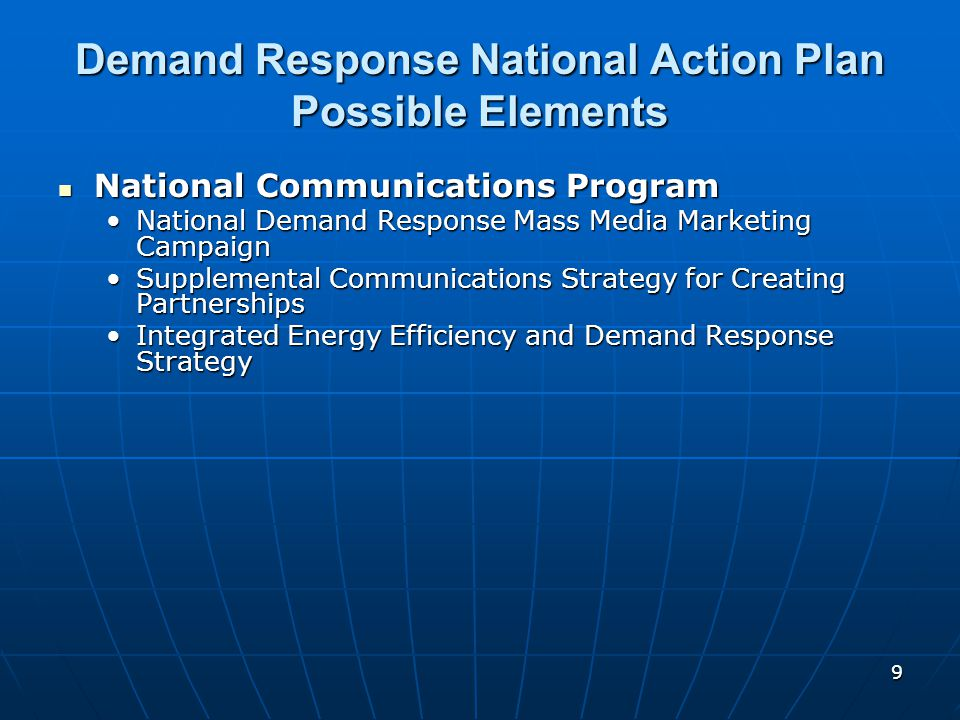 9 Demand Response National Action Plan Possible Elements National Communications Program National Communications Program National Demand Response Mass Media Marketing CampaignNational Demand Response Mass Media Marketing Campaign Supplemental Communications Strategy for Creating PartnershipsSupplemental Communications Strategy for Creating Partnerships Integrated Energy Efficiency and Demand Response StrategyIntegrated Energy Efficiency and Demand Response Strategy