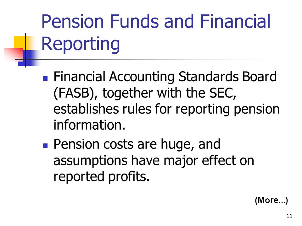 11 Pension Funds and Financial Reporting Financial Accounting Standards Board (FASB), together with the SEC, establishes rules for reporting pension information.