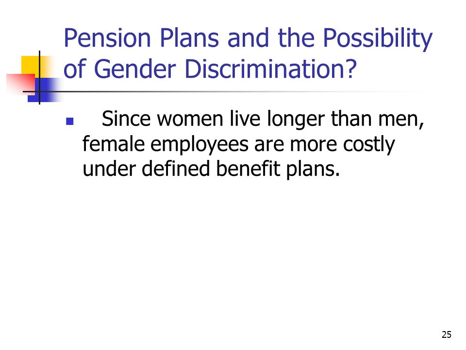 25 Pension Plans and the Possibility of Gender Discrimination? Since women live longer than men, female employees are more costly under defined benefi
