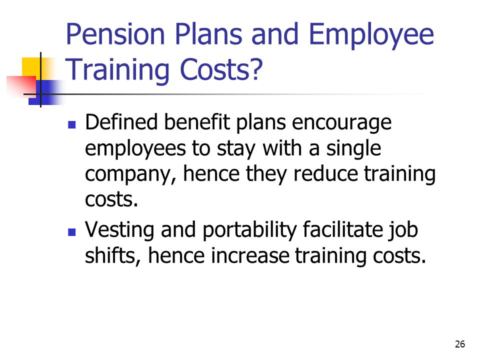 26 Pension Plans and Employee Training Costs? Defined benefit plans encourage employees to stay with a single company, hence they reduce training cost