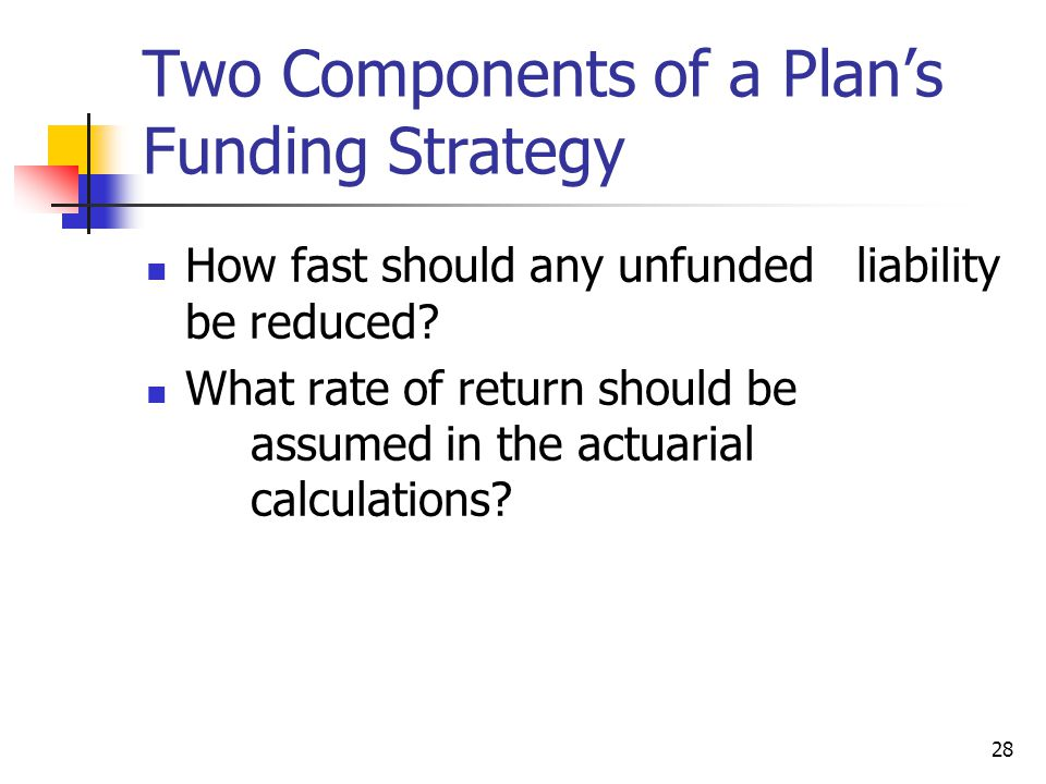 28 Two Components of a Plans Funding Strategy How fast should any unfunded liability be reduced? What rate of return should be assumed in the actuaria