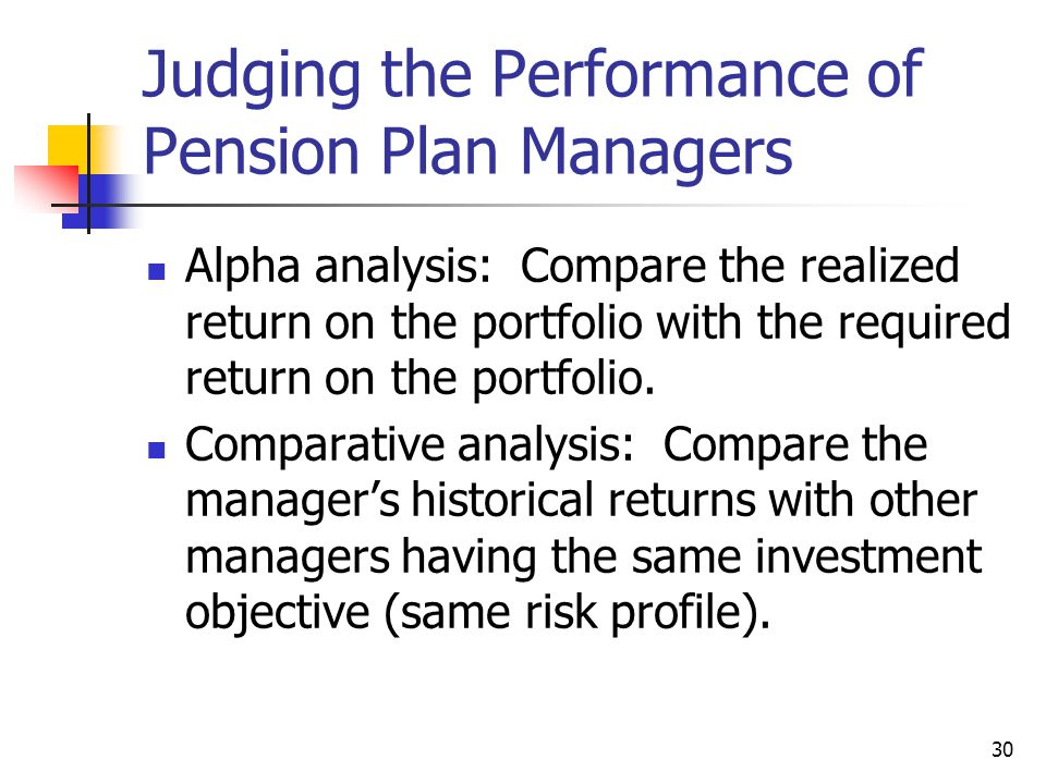 30 Judging the Performance of Pension Plan Managers Alpha analysis: Compare the realized return on the portfolio with the required return on the portf