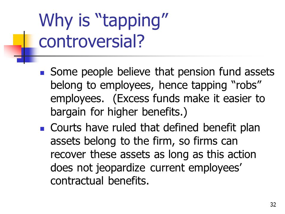 32 Why is tapping controversial? Some people believe that pension fund assets belong to employees, hence tapping robs employees. (Excess funds make it