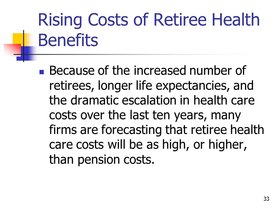 33 Rising Costs of Retiree Health Benefits Because of the increased number of retirees, longer life expectancies, and the dramatic escalation in health care costs over the last ten years, many firms are forecasting that retiree health care costs will be as high, or higher, than pension costs.