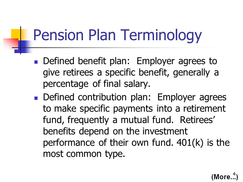 4 Pension Plan Terminology Defined benefit plan: Employer agrees to give retirees a specific benefit, generally a percentage of final salary. Defined