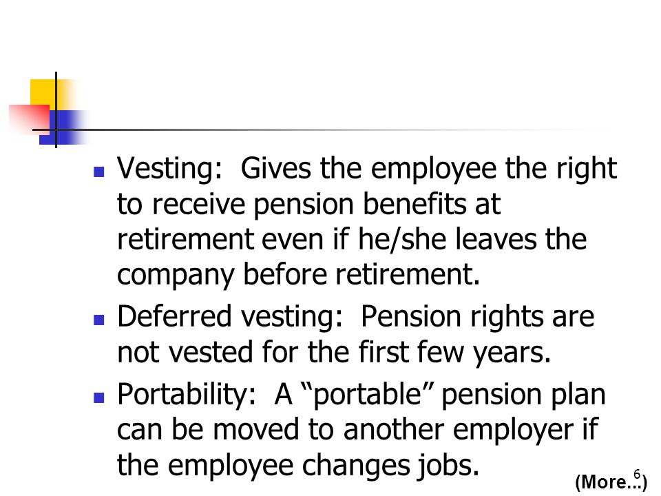 6 Vesting: Gives the employee the right to receive pension benefits at retirement even if he/she leaves the company before retirement.