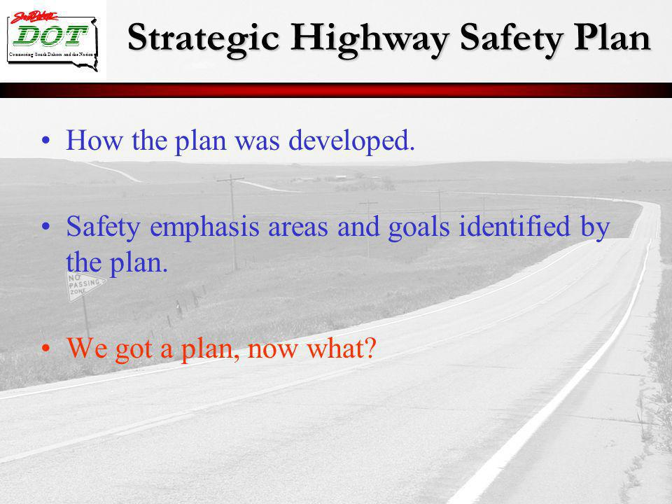 Strategic Highway Safety Plan Connecting South Dakota and the Nation How the plan was developed. Safety emphasis areas and goals identified by the pla