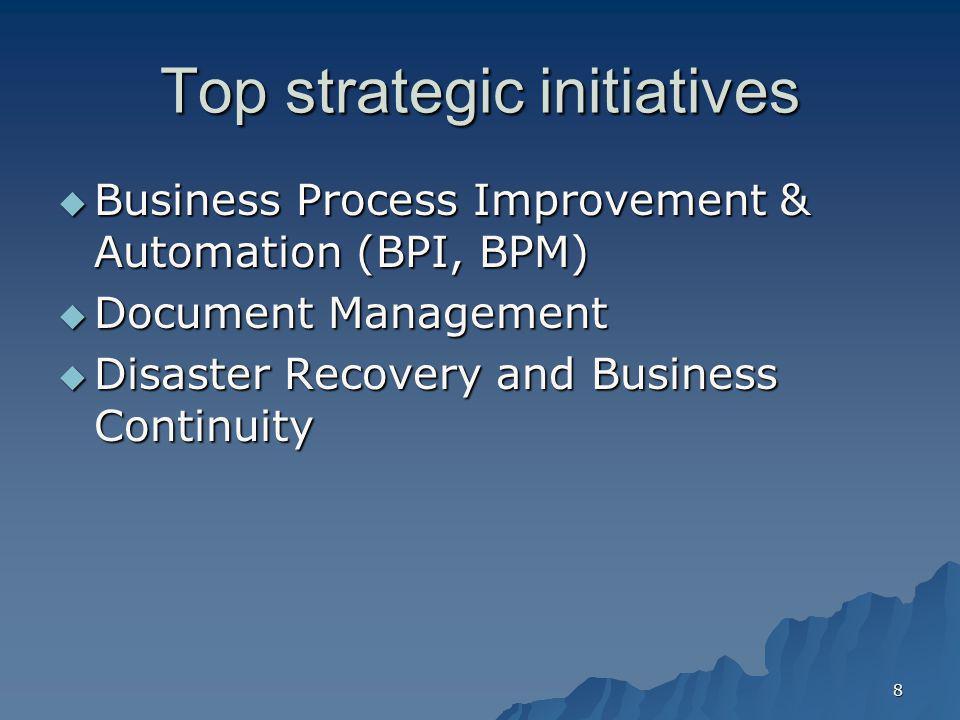 8 Top strategic initiatives Business Process Improvement & Automation (BPI, BPM) Business Process Improvement & Automation (BPI, BPM) Document Managem