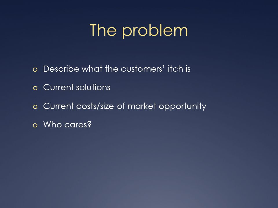 The problem o Describe what the customers itch is o Current solutions o Current costs/size of market opportunity o Who cares