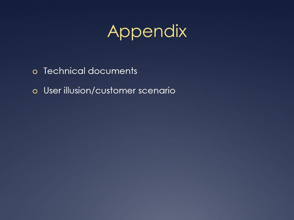 Appendix o Technical documents o User illusion/customer scenario