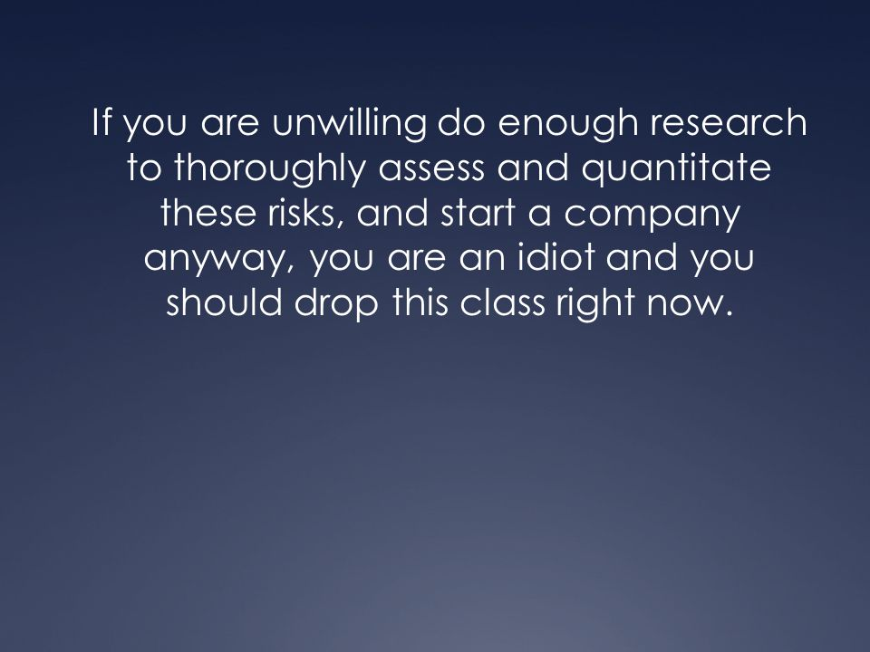 If you are unwilling do enough research to thoroughly assess and quantitate these risks, and start a company anyway, you are an idiot and you should d