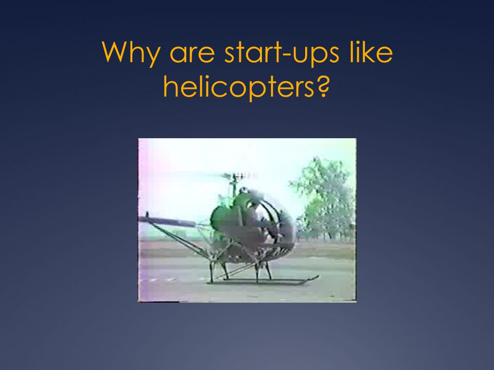 Why are start-ups like helicopters