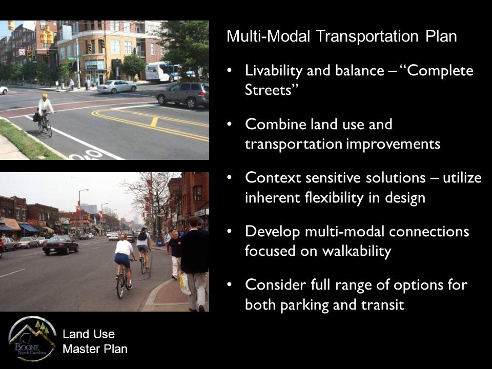 Land Use Master Plan Multi-Modal Transportation Plan Livability and balance – Complete Streets Combine land use and transportation improvements Context sensitive solutions – utilize inherent flexibility in design Develop multi-modal connections focused on walkability Consider full range of options for both parking and transit