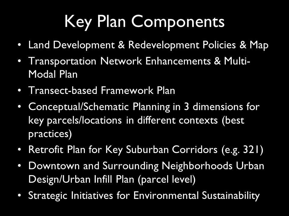 Key Plan Components Land Development & Redevelopment Policies & Map Transportation Network Enhancements & Multi- Modal Plan Transect-based Framework Plan Conceptual/Schematic Planning in 3 dimensions for key parcels/locations in different contexts (best practices) Retrofit Plan for Key Suburban Corridors (e.g.