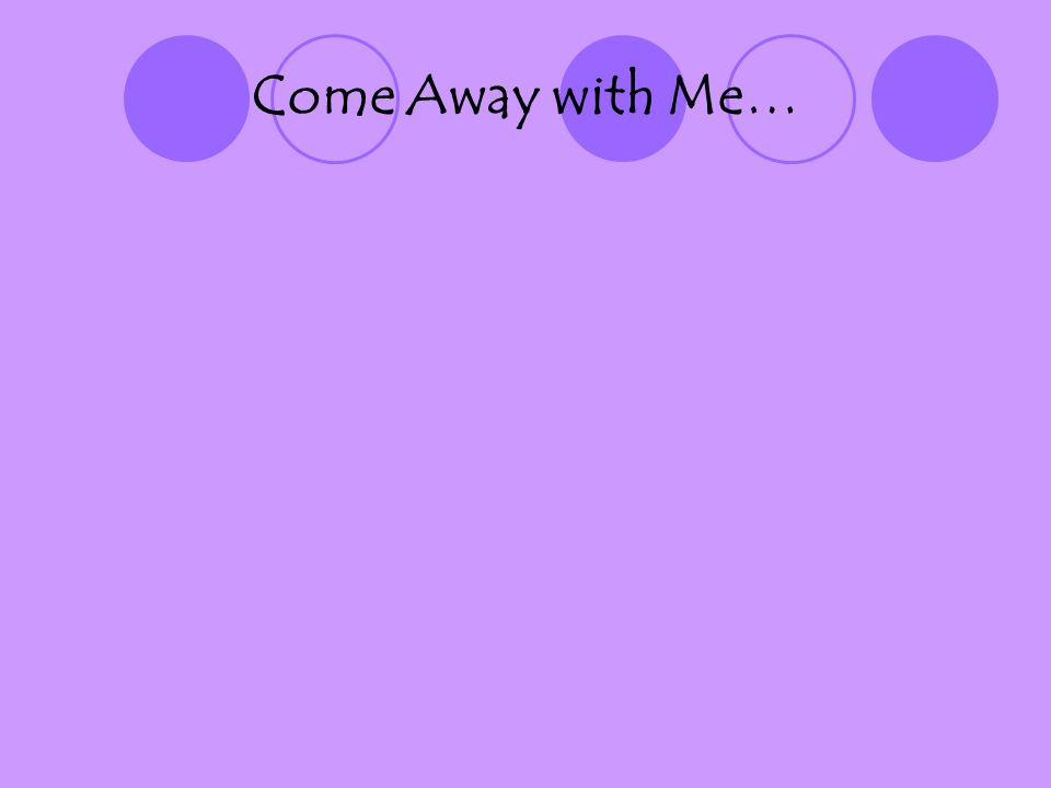 Come Away with Me…