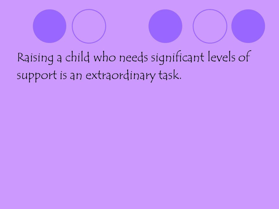 Raising a child who needs significant levels of support is an extraordinary task.