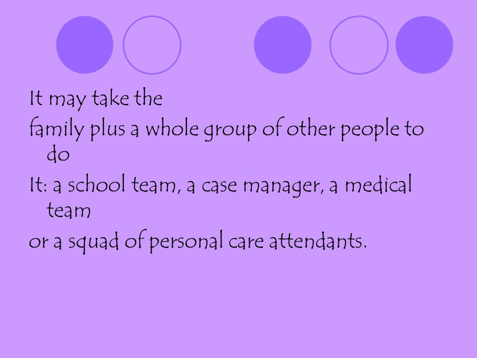 It may take the family plus a whole group of other people to do It: a school team, a case manager, a medical team or a squad of personal care attendants.