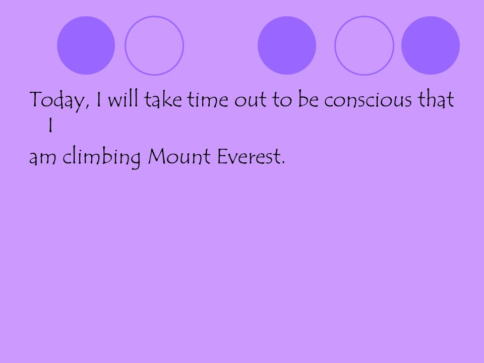 Today, I will take time out to be conscious that I am climbing Mount Everest.