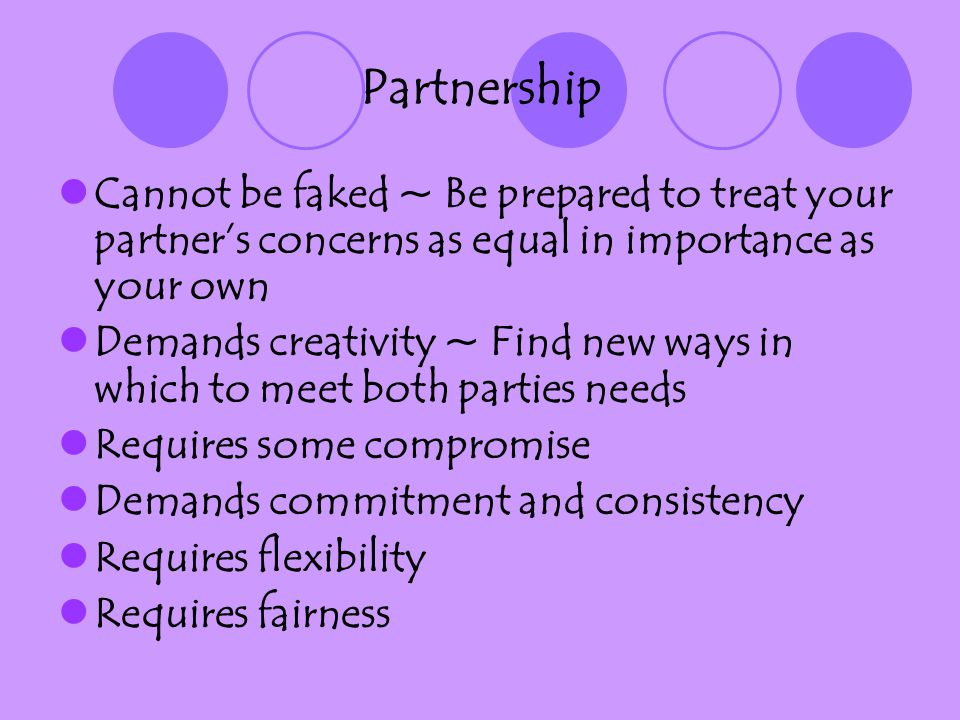 Partnership Cannot be faked ~ Be prepared to treat your partners concerns as equal in importance as your own Demands creativity ~ Find new ways in whi