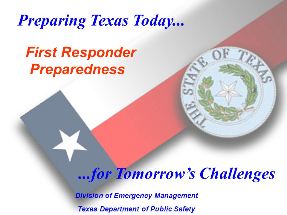 9 Preparing Texas Today... Division of Emergency Management Texas Department of Public Safety...for Tomorrows Challenges First Responder Preparedness