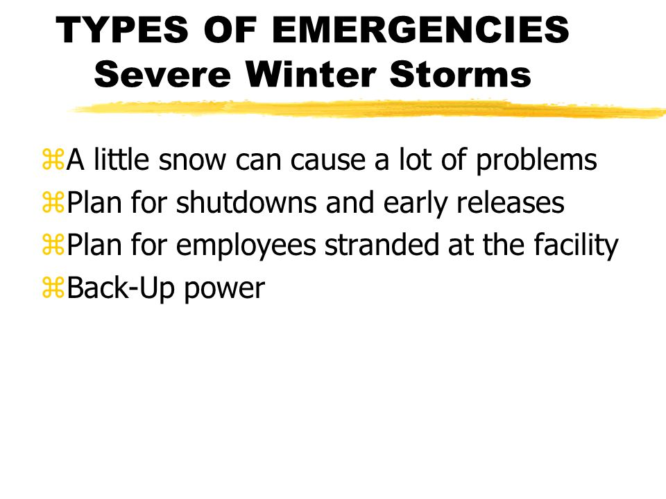 TYPES OF EMERGENCIES Severe Winter Storms zA little snow can cause a lot of problems zPlan for shutdowns and early releases zPlan for employees stranded at the facility zBack-Up power