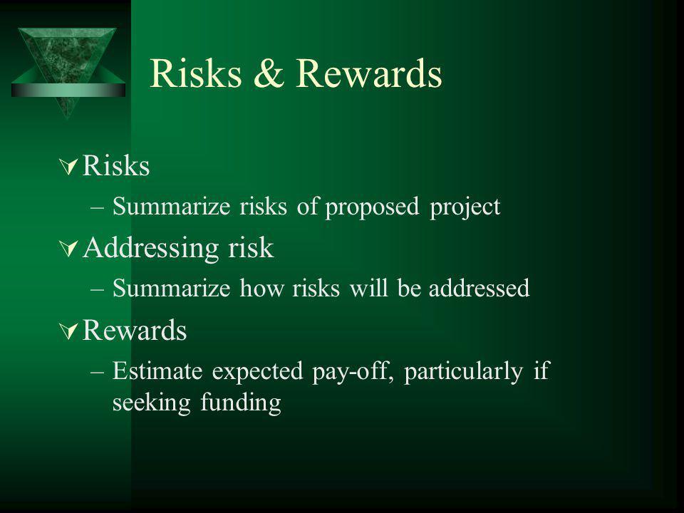 Risks & Rewards Risks –Summarize risks of proposed project Addressing risk –Summarize how risks will be addressed Rewards –Estimate expected pay-off,