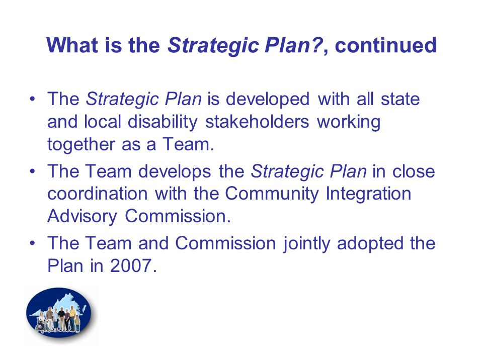 What is the Strategic Plan?, continued The Strategic Plan is developed with all state and local disability stakeholders working together as a Team.