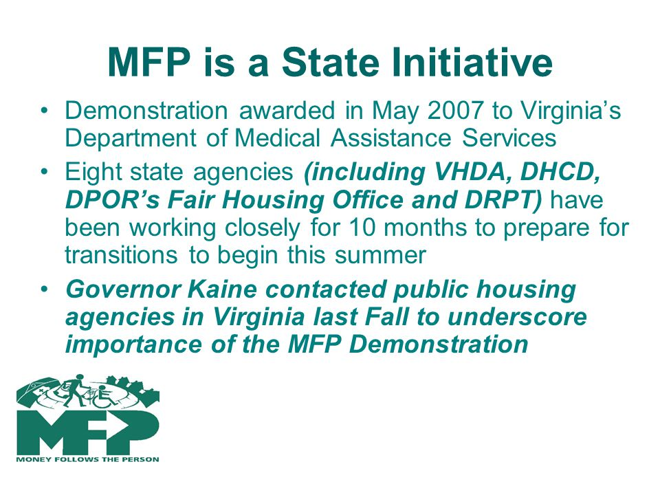 MFP is a State Initiative Demonstration awarded in May 2007 to Virginias Department of Medical Assistance Services Eight state agencies (including VHDA, DHCD, DPORs Fair Housing Office and DRPT) have been working closely for 10 months to prepare for transitions to begin this summer Governor Kaine contacted public housing agencies in Virginia last Fall to underscore importance of the MFP Demonstration