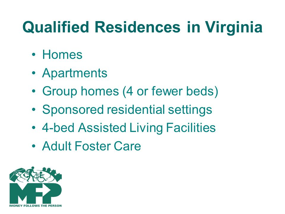 Qualified Residences in Virginia Homes Apartments Group homes (4 or fewer beds) Sponsored residential settings 4-bed Assisted Living Facilities Adult Foster Care