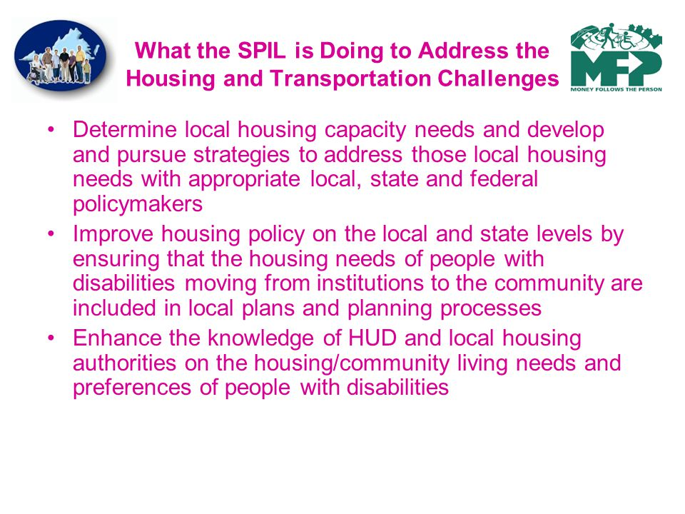 What the SPIL is Doing to Address the Housing and Transportation Challenges Determine local housing capacity needs and develop and pursue strategies to address those local housing needs with appropriate local, state and federal policymakers Improve housing policy on the local and state levels by ensuring that the housing needs of people with disabilities moving from institutions to the community are included in local plans and planning processes Enhance the knowledge of HUD and local housing authorities on the housing/community living needs and preferences of people with disabilities