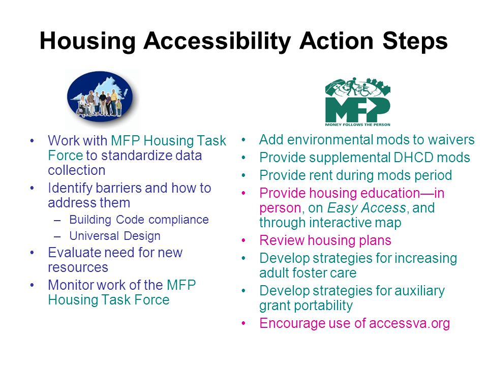 Housing Accessibility Action Steps Work with MFP Housing Task Force to standardize data collection Identify barriers and how to address them –Building Code compliance –Universal Design Evaluate need for new resources Monitor work of the MFP Housing Task Force Add environmental mods to waivers Provide supplemental DHCD mods Provide rent during mods period Provide housing educationin person, on Easy Access, and through interactive map Review housing plans Develop strategies for increasing adult foster care Develop strategies for auxiliary grant portability Encourage use of accessva.org