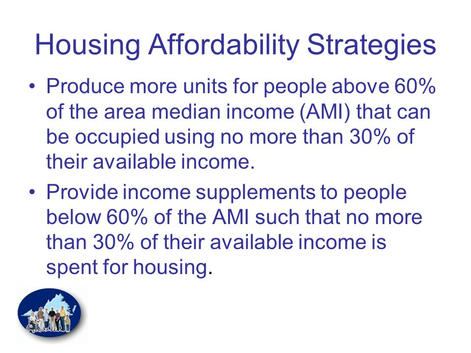 Housing Affordability Strategies Produce more units for people above 60% of the area median income (AMI) that can be occupied using no more than 30% of their available income.