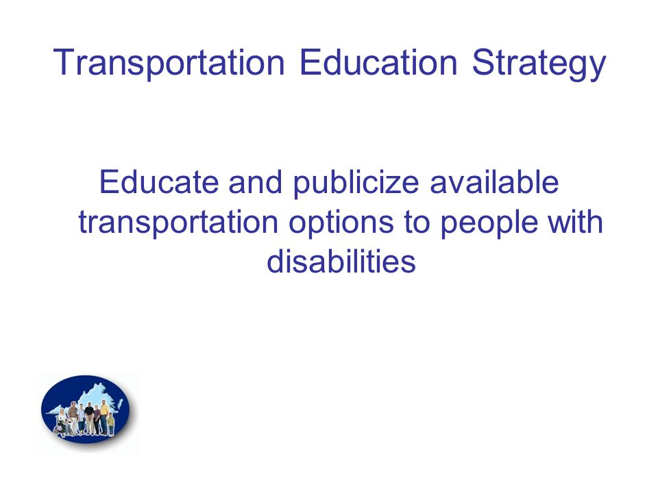 Transportation Education Strategy Educate and publicize available transportation options to people with disabilities