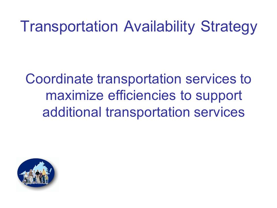 Transportation Availability Strategy Coordinate transportation services to maximize efficiencies to support additional transportation services