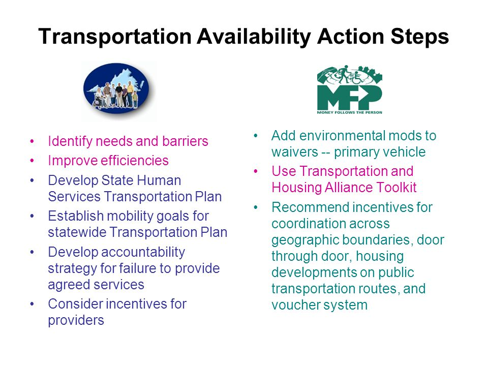 Transportation Availability Action Steps Identify needs and barriers Improve efficiencies Develop State Human Services Transportation Plan Establish mobility goals for statewide Transportation Plan Develop accountability strategy for failure to provide agreed services Consider incentives for providers Add environmental mods to waivers -- primary vehicle Use Transportation and Housing Alliance Toolkit Recommend incentives for coordination across geographic boundaries, door through door, housing developments on public transportation routes, and voucher system