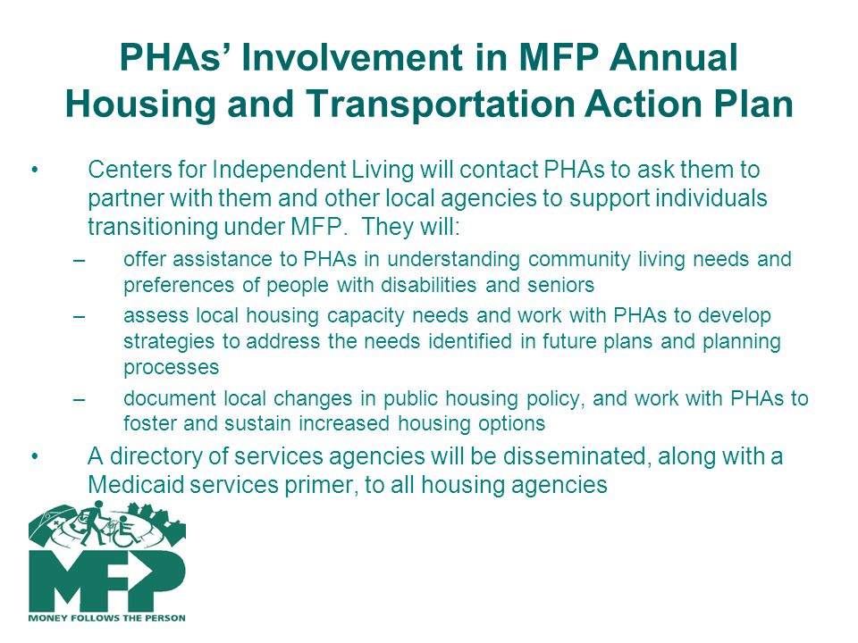 PHAs Involvement in MFP Annual Housing and Transportation Action Plan Centers for Independent Living will contact PHAs to ask them to partner with them and other local agencies to support individuals transitioning under MFP.