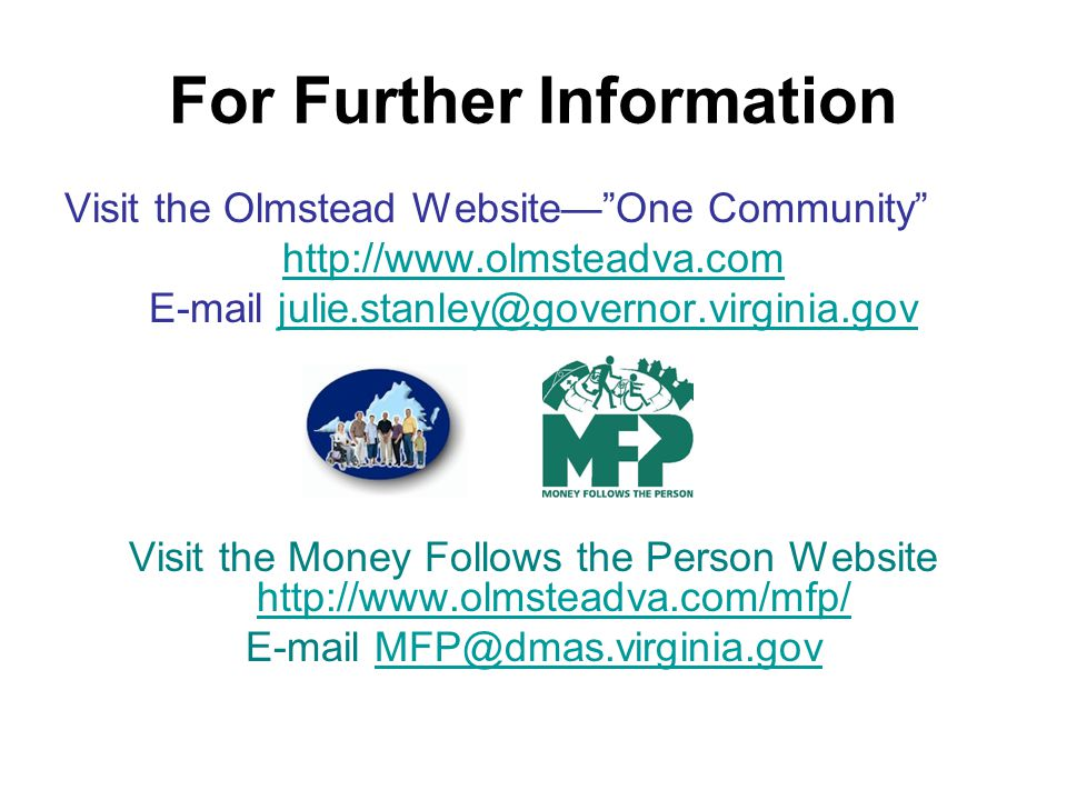 For Further Information Visit the Olmstead WebsiteOne Community http://www.olmsteadva.com E-mail julie.stanley@governor.virginia.govjulie.stanley@governor.virginia.gov Visit the Money Follows the Person Website http://www.olmsteadva.com/mfp/ http://www.olmsteadva.com/mfp/ E-mail MFP@dmas.virginia.govMFP@dmas.virginia.gov