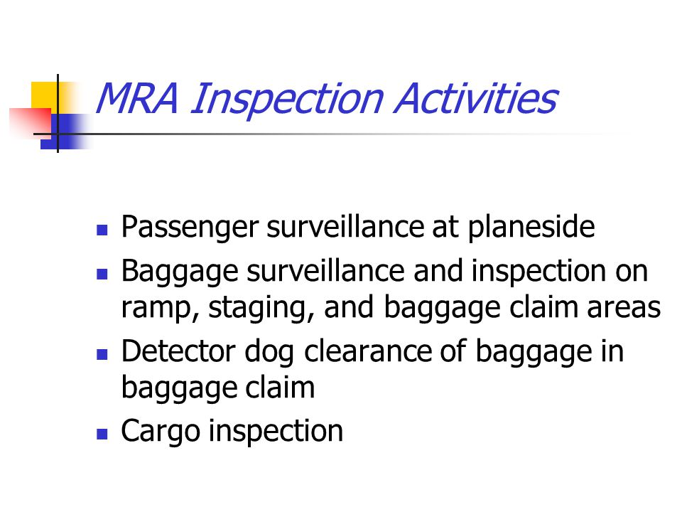 MRA Inspection Activities Passenger surveillance at planeside Baggage surveillance and inspection on ramp, staging, and baggage claim areas Detector d