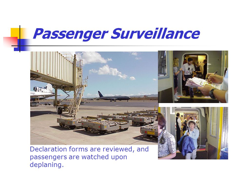 Passenger Surveillance Declaration forms are reviewed, and passengers are watched upon deplaning.