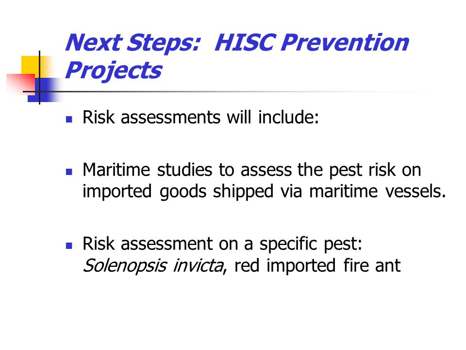 Next Steps: HISC Prevention Projects Risk assessments will include: Maritime studies to assess the pest risk on imported goods shipped via maritime ve