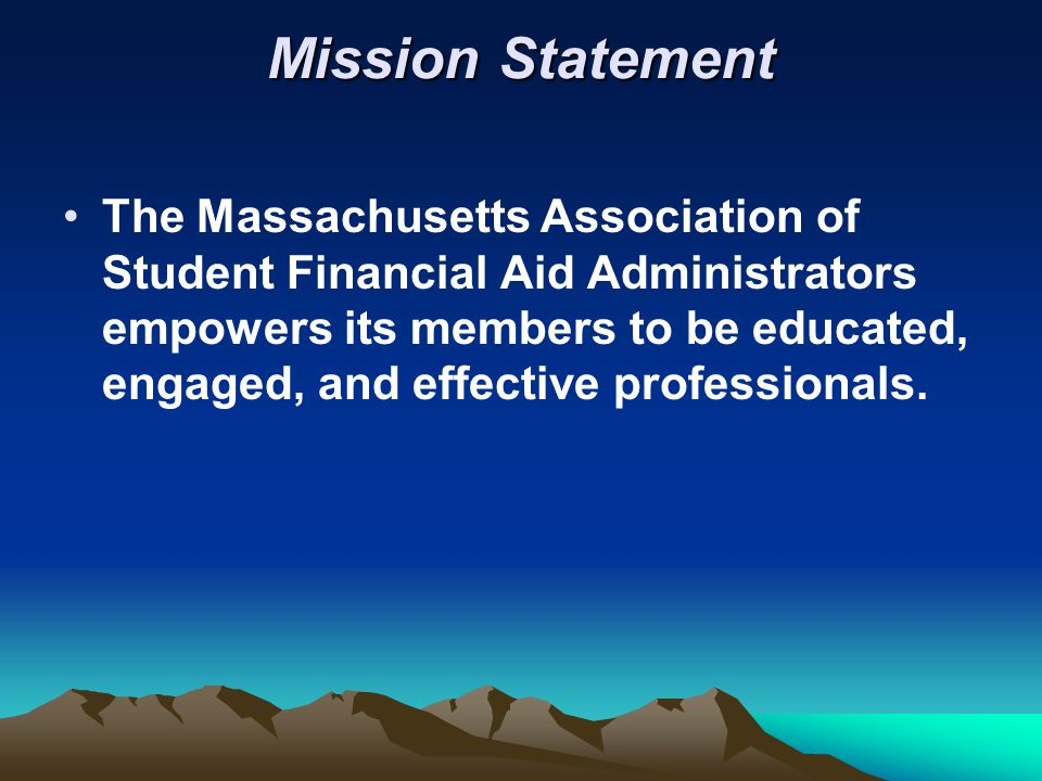 Mission Statement The Massachusetts Association of Student Financial Aid Administrators empowers its members to be educated, engaged, and effective professionals.