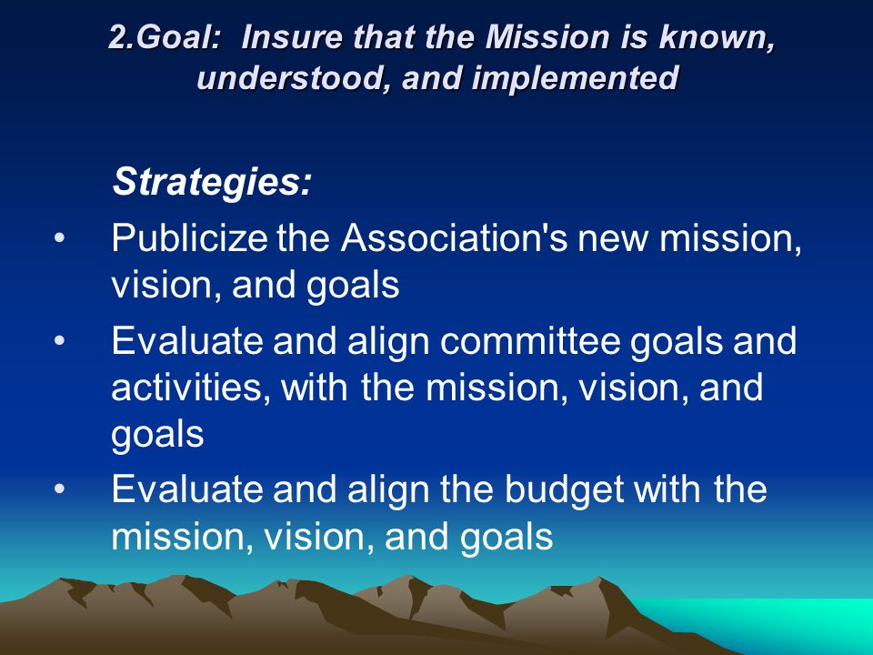 2.Goal: Insure that the Mission is known, understood, and implemented 2.Goal: Insure that the Mission is known, understood, and implemented Strategies: Publicize the Association s new mission, vision, and goals Evaluate and align committee goals and activities, with the mission, vision, and goals Evaluate and align the budget with the mission, vision, and goals
