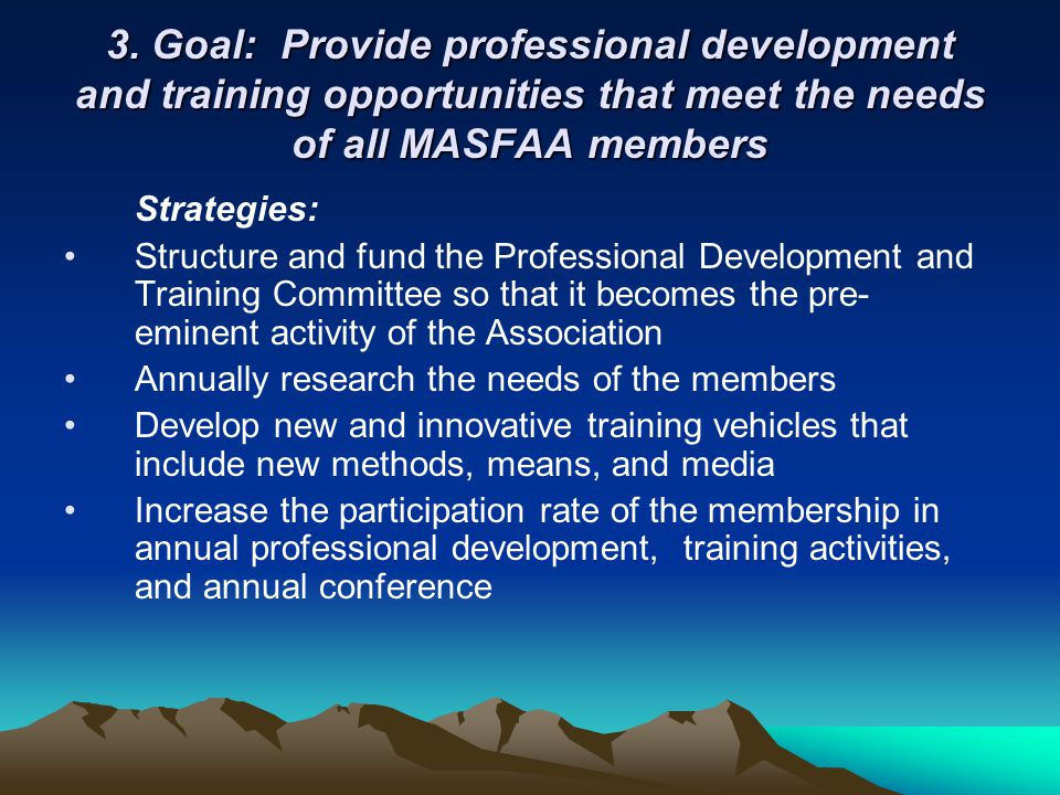 3. Goal: Provide professional development and training opportunities that meet the needs of all MASFAA members Strategies: Structure and fund the Prof