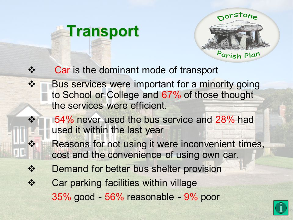 Transport Car is the dominant mode of transport Bus services were important for a minority going to School or College and 67% of those thought the services were efficient.