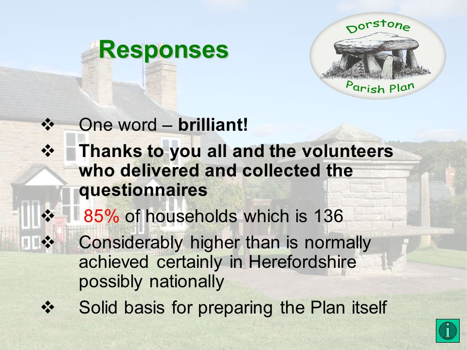 Responses One word – brilliant! Thanks to you all and the volunteers who delivered and collected the questionnaires 85% of households which is 136 Con