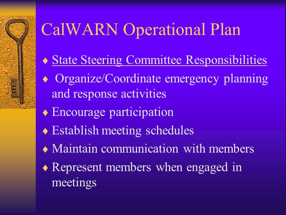 CalWARN Operational Plan State Steering Committee Responsibilities Organize/Coordinate emergency planning and response activities Encourage participation Establish meeting schedules Maintain communication with members Represent members when engaged in meetings