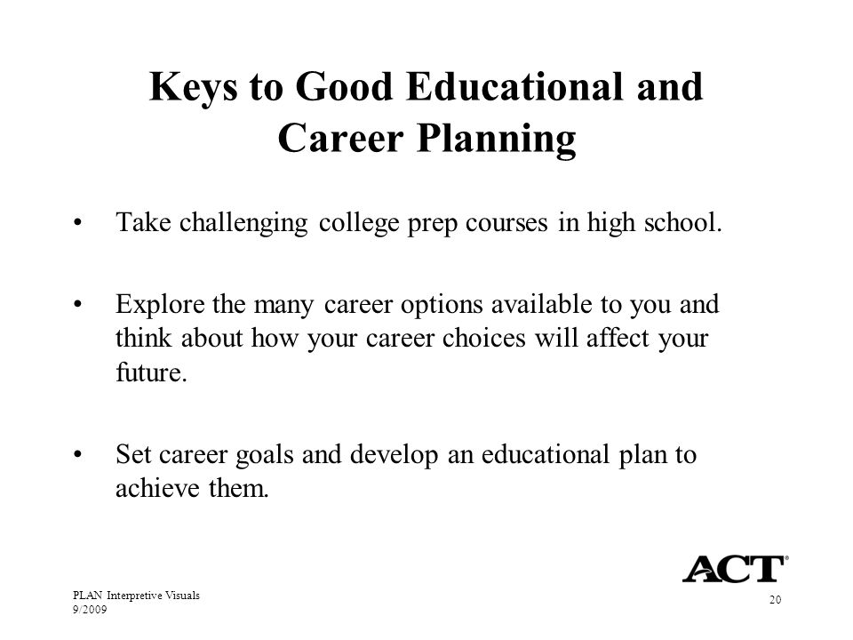 PLAN Interpretive Visuals 9/ Keys to Good Educational and Career Planning Take challenging college prep courses in high school.