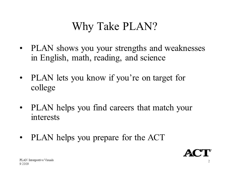 PLAN Interpretive Visuals 9/2009 2 Why Take PLAN? PLAN shows you your strengths and weaknesses in English, math, reading, and science PLAN lets you kn