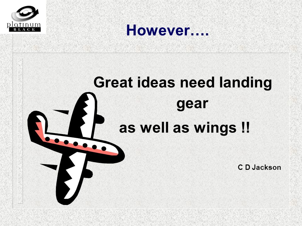 Great ideas need landing gear as well as wings !! C D Jackson However….